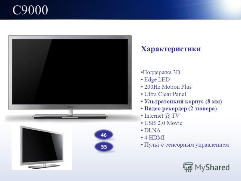 C9000 46 55 Характеристики Поддержка 3D Edge LED 200Hz Motion Plus Ultra Clear Panel Ультратонкий корпус (8 мм) Видео рекордер (2 тюнера) Internet @ TV USB 2.0 Movie DLNA 4 HDMI Пульт с сенсорным управлением