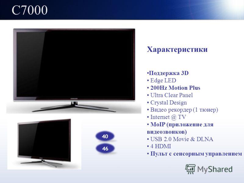 C7000 40 46 Характеристики Поддержка 3D Edge LED 200Hz Motion Plus Ultra Clear Panel Crystal Design Видео рекордер (1 тюнер) Internet @ TV MoIP (приложение для видеозвонков) USB 2.0 Movie & DLNA 4 HDMI Пульт с сенсорным управлением