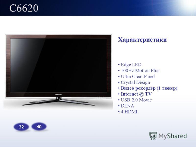 C6620 32 40 Характеристики Edge LED 100Hz Motion Plus Ultra Clear Panel Crystal Design Видео рекордер (1 тюнер) Internet @ TV USB 2.0 Movie DLNA 4 HDMI