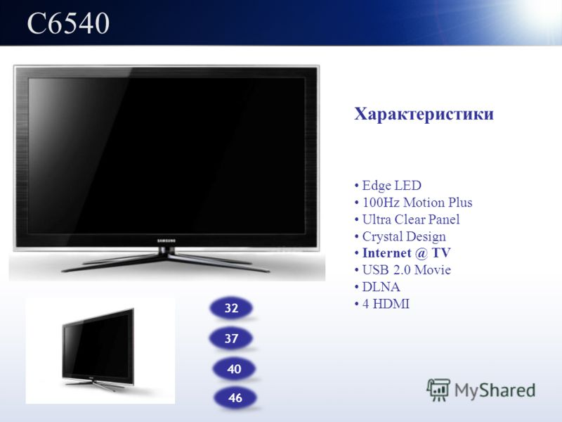 C6540 32 37 Характеристики Edge LED 100Hz Motion Plus Ultra Clear Panel Crystal Design Internet @ TV USB 2.0 Movie DLNA 4 HDMI 46 40
