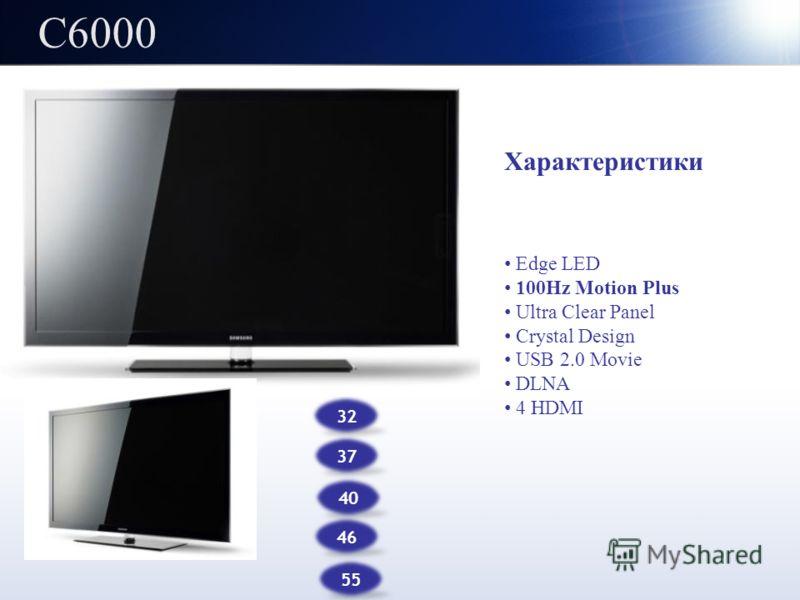 C6000 32 37 Характеристики Edge LED 100Hz Motion Plus Ultra Clear Panel Crystal Design USB 2.0 Movie DLNA 4 HDMI 46 40 55