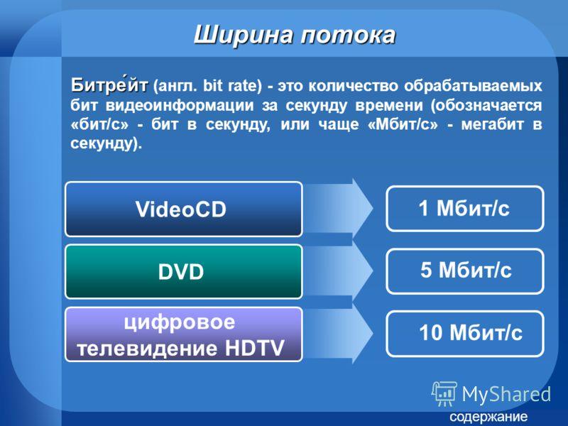 Ширина потока Битре́йт Битре́йт (англ. bit rate) - это количество обрабатываемых бит видеоинформации за секунду времени (обозначается «бит/с» - бит в секунду, или чаще «Мбит/с» - мегабит в секунду). VideoCD DVD цифровое телевидение HDTV 1 Мбит/с 5 Мб