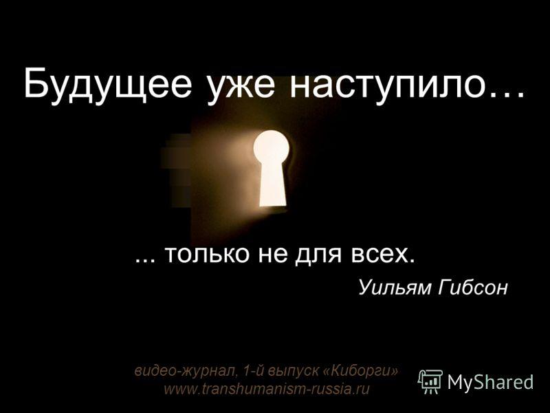 Будущее уже наступило…... только не для всех. Уильям Гибсон видео-журнал, 1-й выпуск «Киборги» www.transhumanism-russia.ru
