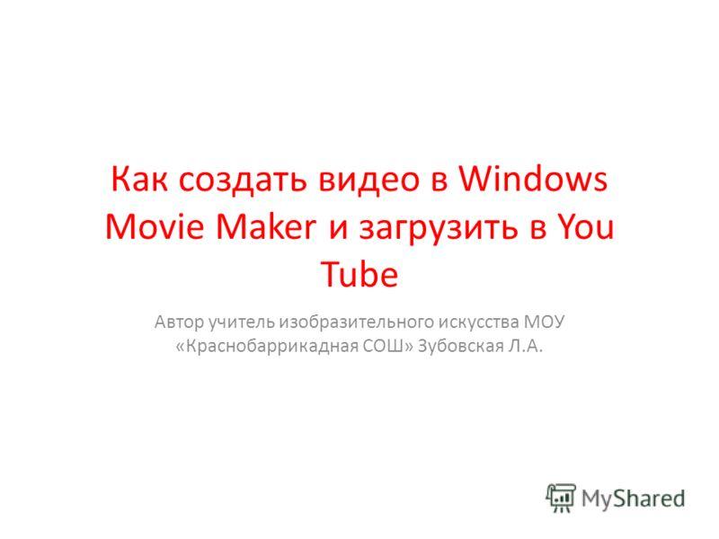 Как создать видео в Windows Movie Maker и загрузить в You Tube Автор учитель изобразительного искусства МОУ «Краснобаррикадная СОШ» Зубовская Л.А.