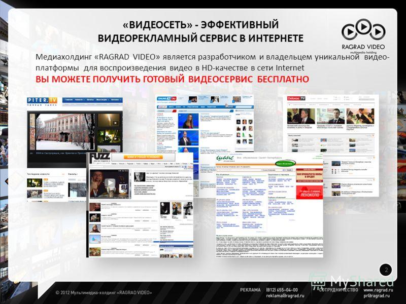 2 Медиахолдинг «RAGRAD VIDEO» является разработчиком и владельцем уникальной видео- платформы для воспроизведения видео в НD-качестве в сети Internet ВЫ МОЖЕТЕ ПОЛУЧИТЬ ГОТОВЫЙ ВИДЕОСЕРВИС БЕСПЛАТНО «ВИДЕОСЕТЬ» - ЭФФЕКТИВНЫЙ ВИДЕОРЕКЛАМНЫЙ СЕРВИС В И