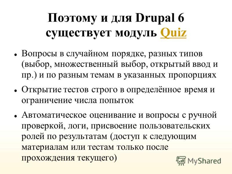 Поэтому и для Drupal 6 существует модуль QuizQuiz Вопросы в случайном порядке, разных типов (выбор, множественный выбор, открытый ввод и пр.) и по разным темам в указанных пропорциях Открытие тестов строго в определённое время и ограничение числа поп