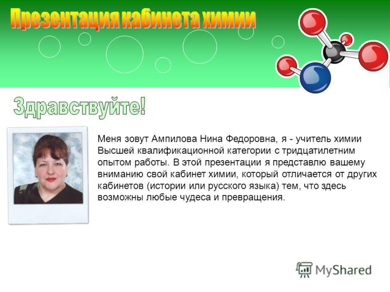 Меня зовут Ампилова Нина Федоровна, я - учитель химии Высшей квалификационной категории с тридцатилетним опытом работы. В этой презентации я представлю вашему вниманию свой кабинет химии, который отличается от других кабинетов (истории или русского я