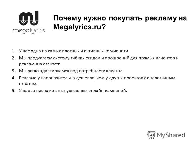Почему нужно покупать рекламу на Megalyrics.ru? 1.У нас одно из самых плотных и активных комьюнити 2.Мы предлагаем систему гибких скидок и поощрений для прямых клиентов и рекламных агентств 3.Мы легко адаптируемся под потребности клиента 4.Реклама у