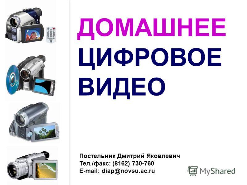 ДОМАШНЕЕ ЦИФРОВОЕ ВИДЕО Постельник Дмитрий Яковлевич Тел./факс: (8162) 730-760 E-mail: diap@novsu.ac.ru