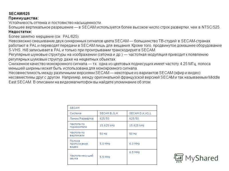 SECAM/625 Преимущества: Устойчивость оттенка и постоянство насыщенности. Большее вертикальное разрешение в SECAM используется более высокое число строк развертки, чем в NTSC/525. Недостатки: Более заметно мерцание (см. PAL/625). Невозможно смешивание