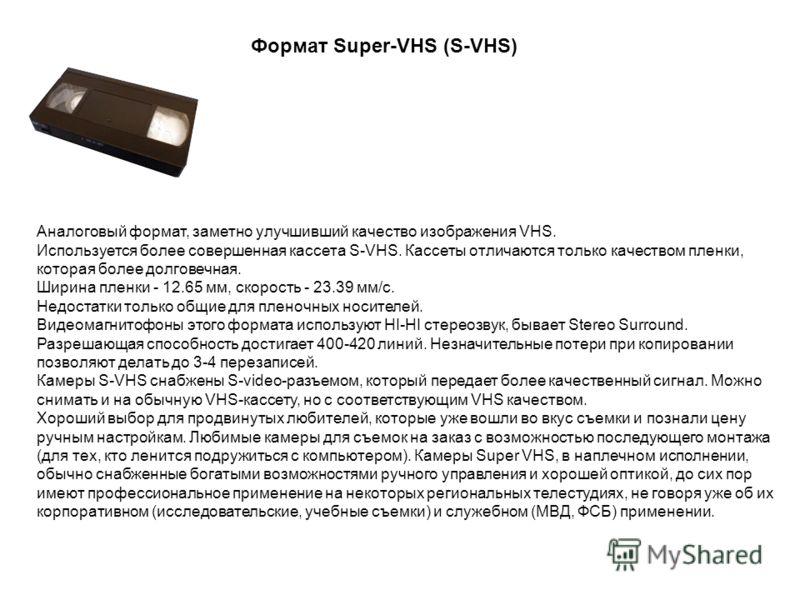 Аналоговый формат, заметно улучшивший качество изображения VHS. Используется более совершенная кассета S-VHS. Кассеты отличаются только качеством пленки, которая более долговечная. Ширина пленки - 12.65 мм, скорость - 23.39 мм/с. Недостатки только об