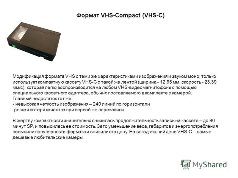 Модификация формата VHS c теми же характеристиками изображения и звуком моно, только использует компактную кассету VHS-C с такой же лентой (ширина - 12.65 мм, скорость - 23.39 мм/с), которая легко воспроизводится на любом VHS-видеомагнитофоне с помощ