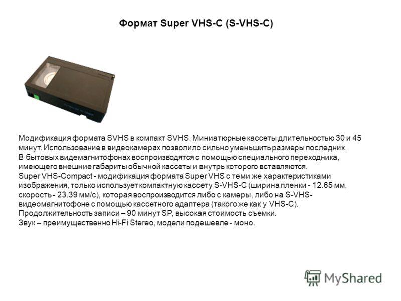 Модификация формата SVHS в компакт SVHS. Миниатюрные кассеты длительностью 30 и 45 минут. Использование в видеокамерах позволило сильно уменьшить размеры последних. В бытовых видемагнитофонах воспроизводятся с помощью специального переходника, имеюще
