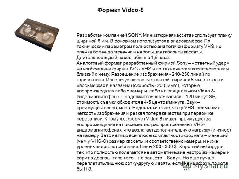 Разработан компанией SONY. Миниатюрная кассета использует пленку шириной 8 мм. В основном используется в видеокамерах. По техническим параметрам полностью аналогичен формату VHS, но пленка более долговечна и небольшие габариты кассеты. Длительность д