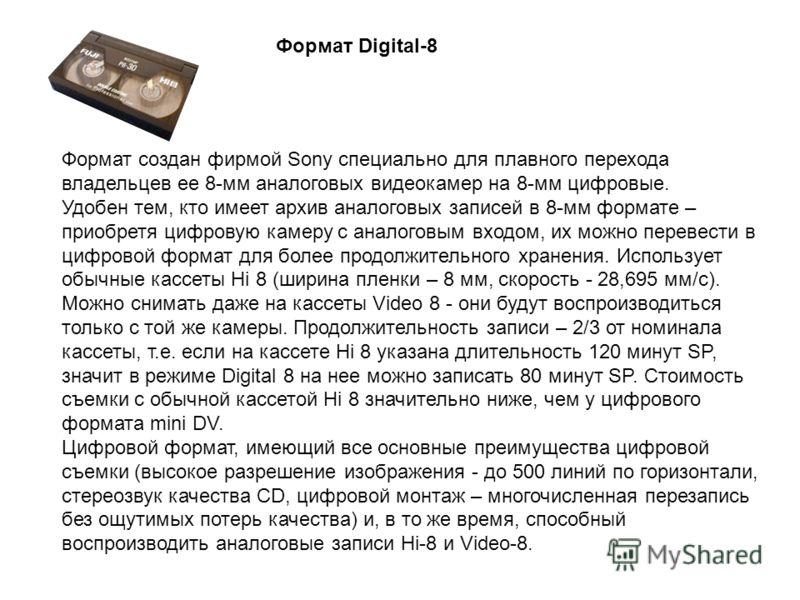 Формат Digital-8 Формат создан фирмой Sony специально для плавного перехода владельцев ее 8-мм аналоговых видеокамер на 8-мм цифровые. Удобен тем, кто имеет архив аналоговых записей в 8-мм формате – приобретя цифровую камеру с аналоговым входом, их м