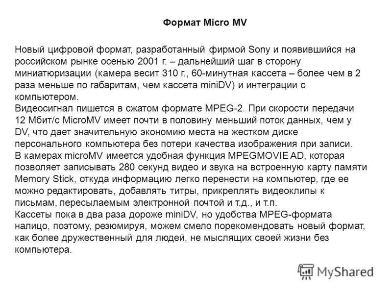 Новый цифровой формат, разработанный фирмой Sony и появившийся на российском рынке осенью 2001 г. – дальнейший шаг в сторону миниатюризации (камера весит 310 г., 60-минутная кассета – более чем в 2 раза меньше по габаритам, чем кассета miniDV) и инте