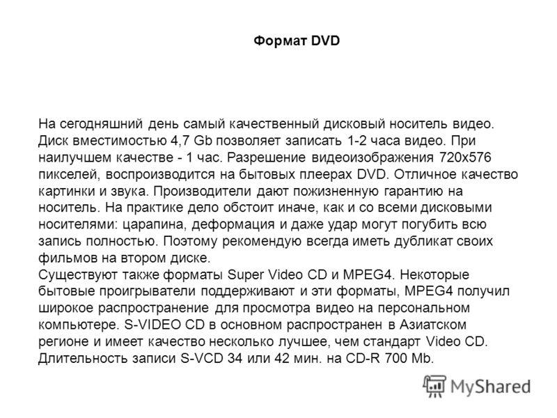 На сегодняшний день самый качественный дисковый носитель видео. Диск вместимостью 4,7 Gb позволяет записать 1-2 часа видео. При наилучшем качестве - 1 час. Разрешение видеоизображения 720х576 пикселей, воспроизводится на бытовых плеерах DVD. Отличное