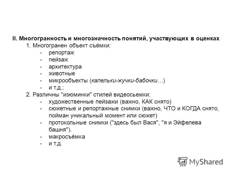 II. Многогранность и многозначность понятий, участвующих в оценках 1. Многогранен объект съёмки: -репортаж -пейзаж -архитектура -животные -микрообъекты (капельки-жучки-бабочки…) -и т.д.; 2. Различны