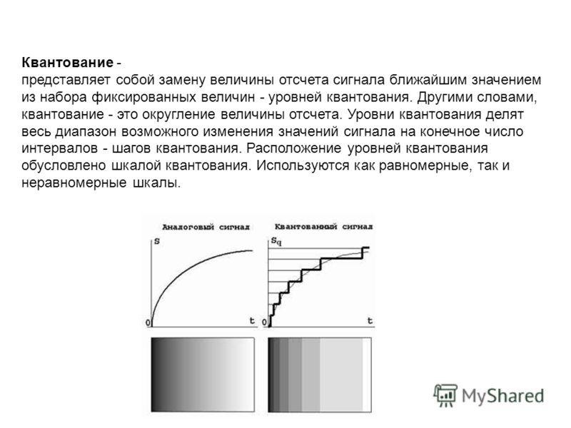 Квантование - представляет собой замену величины отсчета сигнала ближайшим значением из набора фиксированных величин - уровней квантования. Другими словами, квантование - это округление величины отсчета. Уровни квантования делят весь диапазон возможн