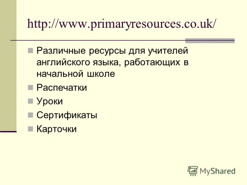 http://www.primaryresources.co.uk/ Различные ресурсы для учителей английского языка, работающих в начальной школе Распечатки Уроки Сертификаты Карточки