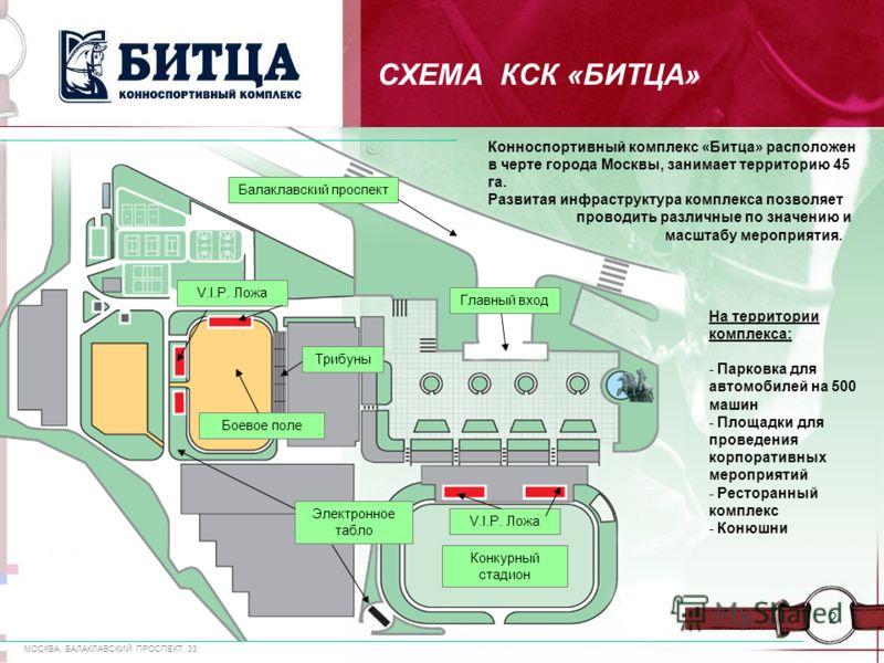 МОСКВА, БАЛАКЛАВСКИЙ ПРОСПЕКТ, 33 2 СХЕМА КСК «БИТЦА» Конноспортивный комплекс «Битца» расположен в черте города Москвы, занимает территорию 45 га. Развитая инфраструктура комплекса позволяет проводить различные по значению и масштабу мероприятия. Тр