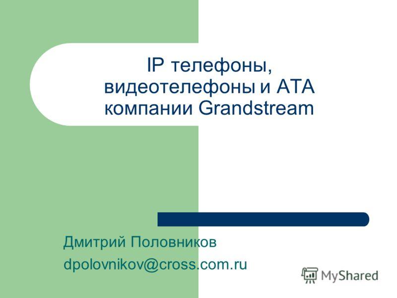 IP телефоны, видеотелефоны и ATA компании Grandstream Дмитрий Половников dpolovnikov@cross.com.ru