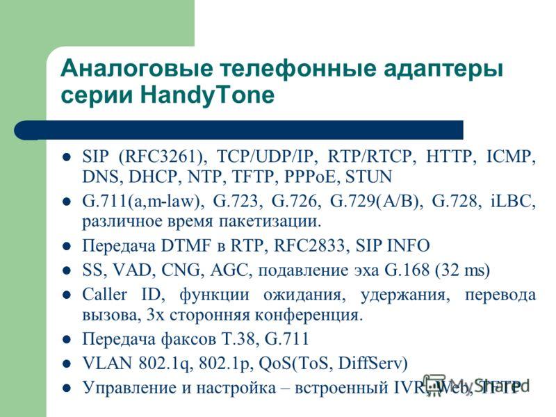 Аналоговые телефонные адаптеры серии HandyTone SIP (RFC3261), TCP/UDP/IP, RTP/RTCP, HTTP, ICMP, DNS, DHCP, NTP, TFTP, PPPoE, STUN G.711(a,m-law), G.723, G.726, G.729(A/B), G.728, iLBC, различное время пакетизации. Передача DTMF в RTP, RFC2833, SIP IN