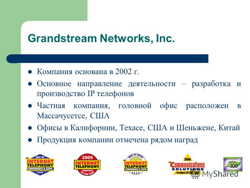 Grandstream Networks, Inc. Компания основана в 2002 г. Основное направление деятельности – разработка и производство IP телефонов Частная компания, головной офис расположен в Массачусетсе, США Офисы в Калифорнии, Техасе, США и Шеньжене, Китай Продукц