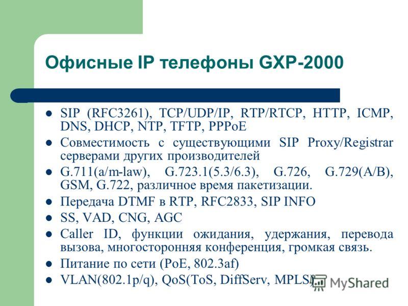 SIP (RFC3261), TCP/UDP/IP, RTP/RTCP, HTTP, ICMP, DNS, DHCP, NTP, TFTP, PPPoE Совместимость с существующими SIP Proxy/Registrar серверами других производителей G.711(a/m-law), G.723.1(5.3/6.3), G.726, G.729(A/B), GSM, G.722, различное время пакетизаци