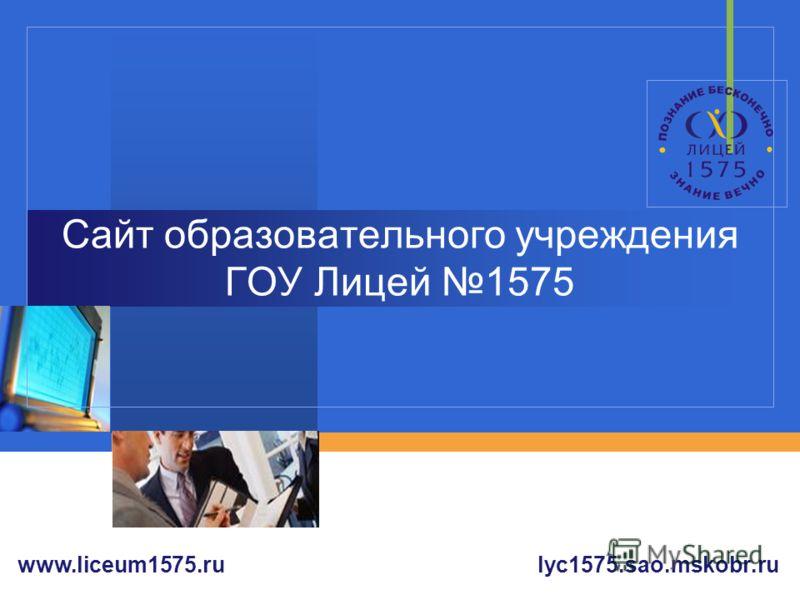 Company LOGO Сайт образовательного учреждения ГОУ Лицей 1575 lyc1575.sao.mskobr.ruwww.liceum1575.ru