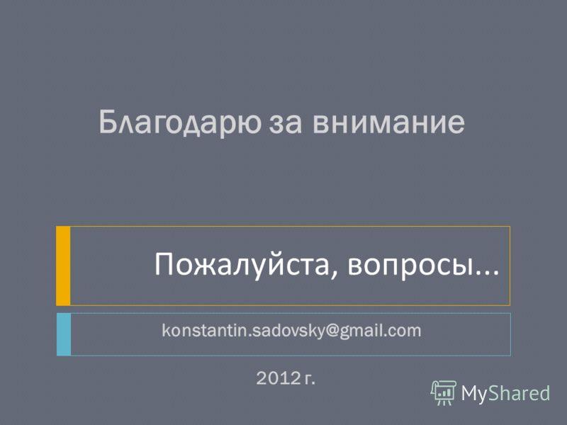 2012 г. konstantin.sadovsky@gmail.com Благодарю за внимание Пожалуйста, вопросы...