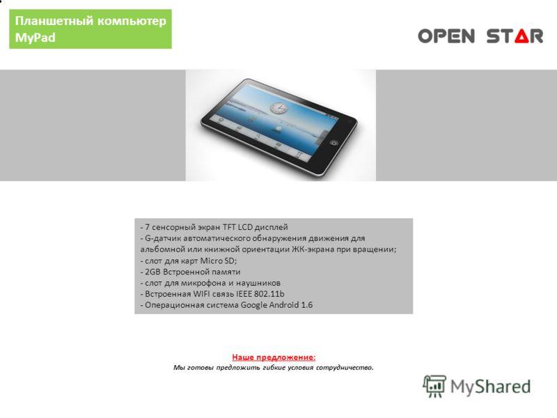 Планшетный компьютер MyPad - 7 сенсорный экран TFT LCD дисплей - G-датчик автоматического обнаружения движения для альбомной или книжной ориентации ЖК-экрана при вращении; - слот для карт Micro SD; - 2GB Встроенной памяти - слот для микрофона и наушн
