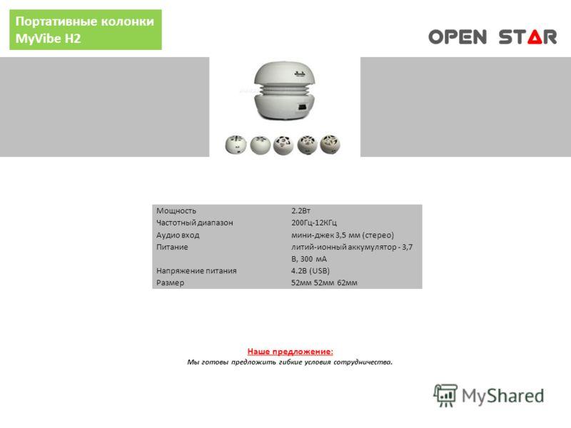 Портативные колонки MyVibe H2 Мощность2.2Вт Частотный диапазон200Гц-12КГц Аудио входмини-джек 3,5 мм (стерео) Питание литий-ионный аккумулятор - 3,7 В, 300 мА Напряжение питания4.2В (USB) Размер52мм 52мм 62мм Наше предложение: Мы готовы предложить ги