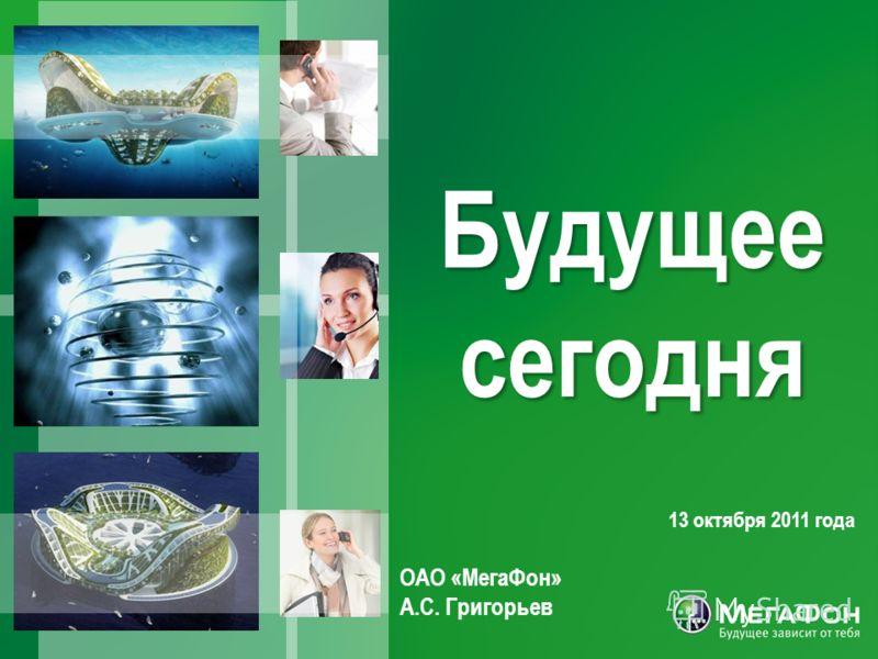 13 октября 2011 года ОАО «МегаФон» А.С. Григорьев Будущее сегодня