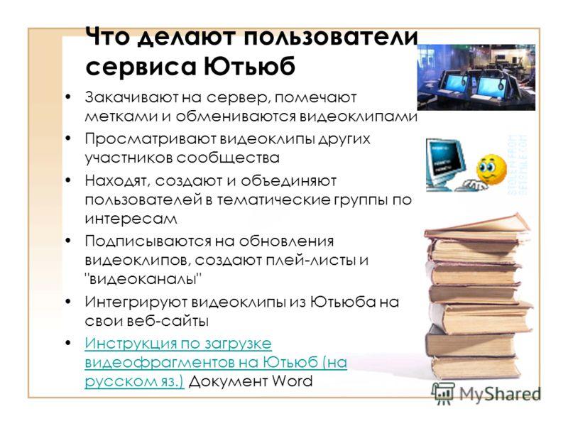 Ютьюб (http://youtube.com YouTube) - социальный сервис,http://youtube.comсоциальный сервис предназначенный для хранения, просмотра и обсуждения цифровых видеозаписей. В сервисе Ютьюб используются метки-категории. Сервис позволяет всем своим пользоват