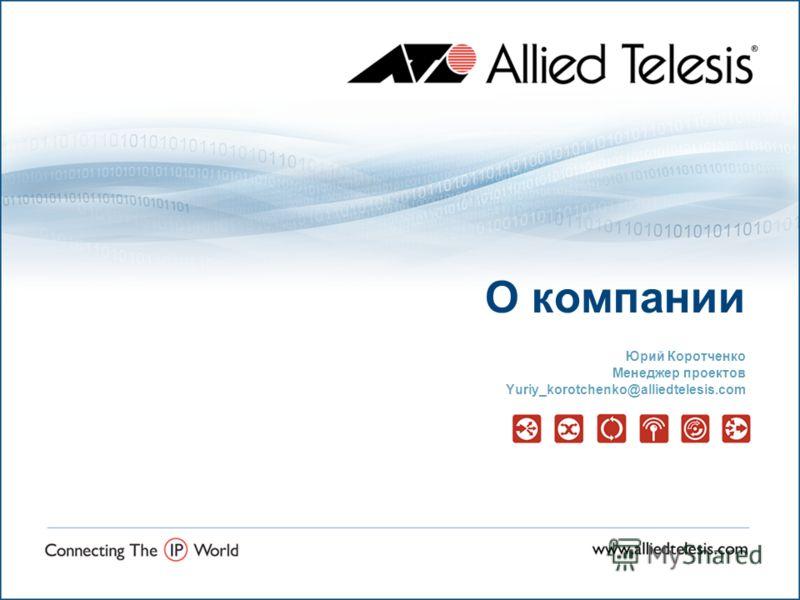 О компании Юрий Коротченко Менеджер проектов Yuriy_korotchenko@alliedtelesis.com