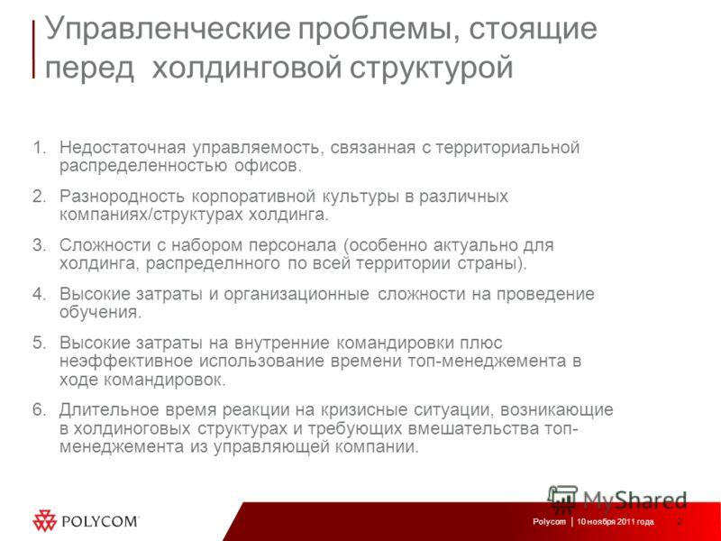 2 Polycom 10 ноября 2011 года Управленческие проблемы, стоящие перед холдинговой структурой 1.Недостаточная управляемость, связанная с территориальной распределенностью офисов. 2.Разнородность корпоративной культуры в различных компаниях/структурах х