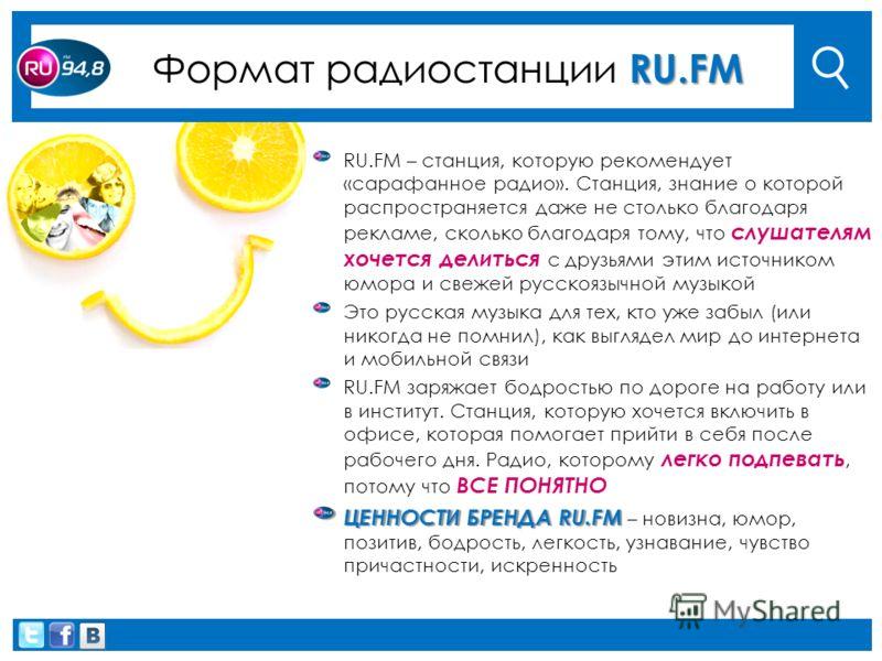 RU.FM Формат радиостанции RU.FM RU.FM – станция, которую рекомендует «сарафанное радио». Станция, знание о которой распространяется даже не столько благодаря рекламе, сколько благодаря тому, что слушателям хочется делиться с друзьями этим источником