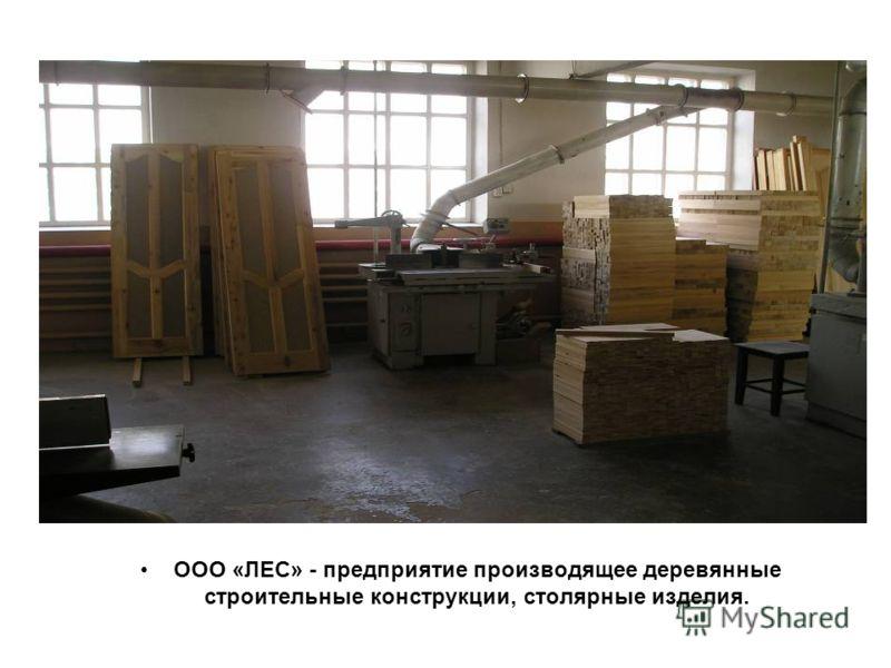 ООО «ЛЕС» - предприятие производящее деревянные строительные конструкции, столярные изделия.