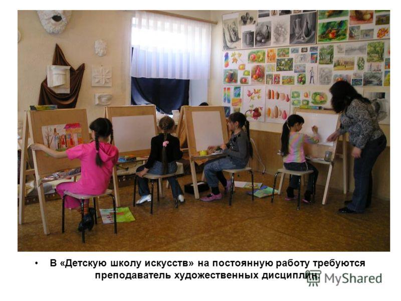 В «Детскую школу искусств» на постоянную работу требуются преподаватель художественных дисциплин.