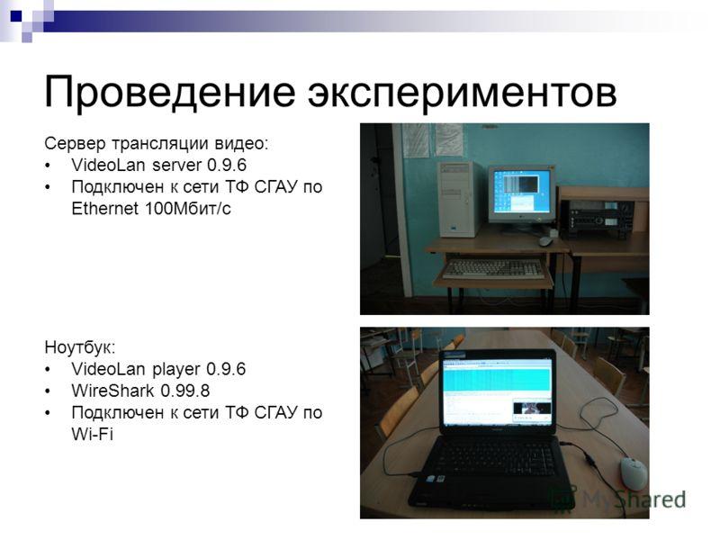Проведение экспериментов Сервер трансляции видео: VideoLan server 0.9.6 Подключен к сети ТФ СГАУ по Ethernet 100Мбит/с Ноутбук: VideoLan player 0.9.6 WireShark 0.99.8 Подключен к сети ТФ СГАУ по Wi-Fi