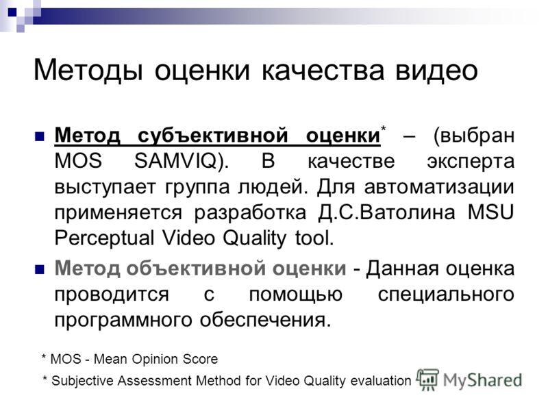 Методы оценки качества видео Метод субъективной оценки * – (выбран MOS SAMVIQ). В качестве эксперта выступает группа людей. Для автоматизации применяется разработка Д.С.Ватолина MSU Perceptual Video Quality tool. Метод объективной оценки - Данная оце