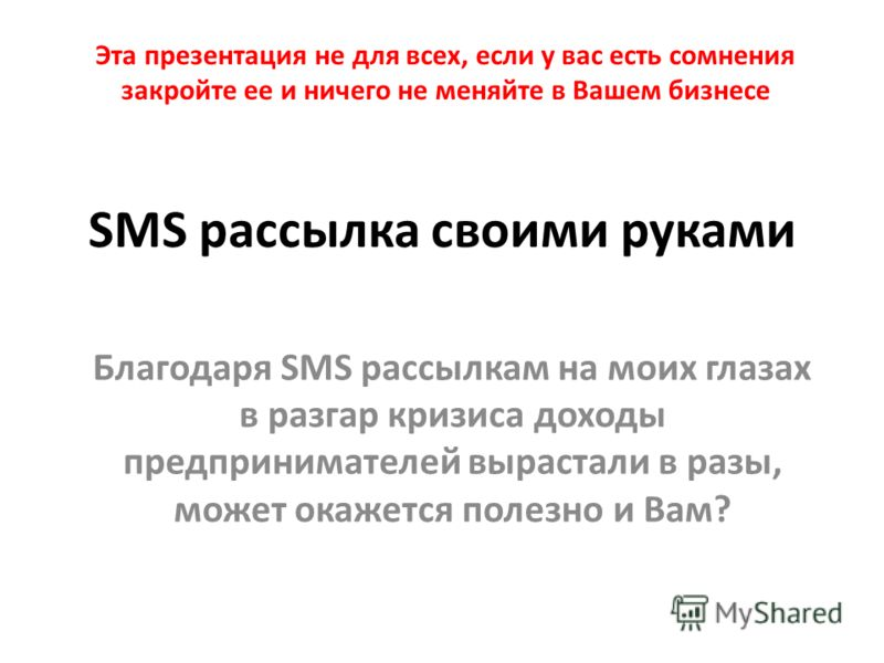 SMS рассылка своими руками Благодаря SMS рассылкам на моих глазах в разгар кризиса доходы предпринимателей вырастали в разы, может окажется полезно и Вам? Эта презентация не для всех, если у вас есть сомнения закройте ее и ничего не меняйте в Вашем б