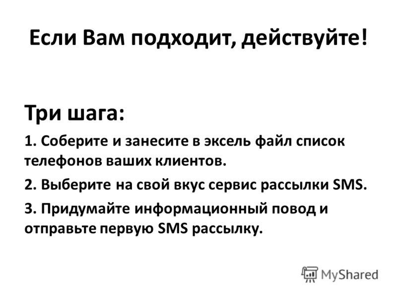 Если Вам подходит, действуйте! Три шага: 1. Соберите и занесите в эксель файл список телефонов ваших клиентов. 2. Выберите на свой вкус сервис рассылки SMS. 3. Придумайте информационный повод и отправьте первую SMS рассылку.
