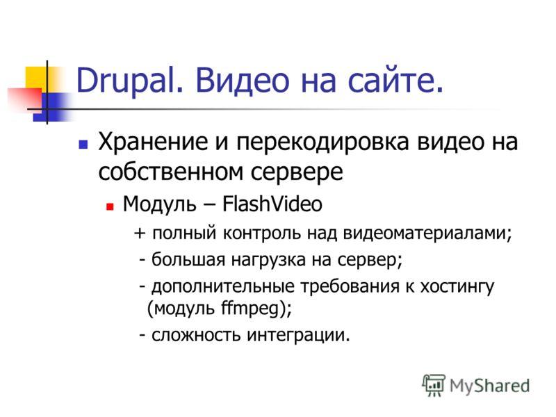 Drupal. Видео на сайте. Хранение и перекодировка видео на собственном сервере Модуль – FlashVideo + полный контроль над видеоматериалами; - большая нагрузка на сервер; - дополнительные требования к хостингу (модуль ffmpeg); - сложность интеграции.