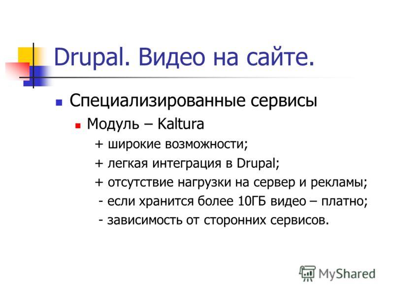 Drupal. Видео на сайте. Специализированные сервисы Модуль – Kaltura + широкие возможности; + легкая интеграция в Drupal; + отсутствие нагрузки на сервер и рекламы; - если хранится более 10ГБ видео – платно; - зависимость от сторонних сервисов.