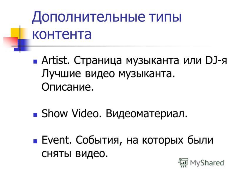 Дополнительные типы контента Artist. Страница музыканта или DJ-я Лучшие видео музыканта. Описание. Show Video. Видеоматериал. Event. События, на которых были сняты видео.
