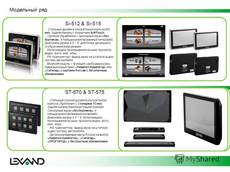 Модельный ряд Si-512 & Si-515 Стильный дизайн в ультратонком корпусе (13 мм). Задняя панель с покрытием SoftTouch Удобное управление – сенсорный экран «без бортиков» и пальцеориентированный интерфейс Диагональ экрана 4,3 / 5 для более детального отоб