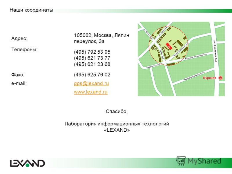 Наши координаты Адрес: 105062, Москва, Лялин переулок, 3а Телефоны: (495) 792 53 95 (495) 621 73 77 (495) 621 23 68 Факс:(495) 625 76 02 e-mail:gps@lexand.ru www.lexand.ru Спасибо, Лаборатория информационных технологий «LEXAND»