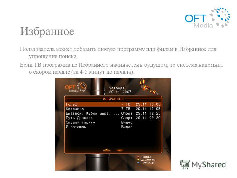 Избранное Пользователь может добавить любую программу или фильм в Избранное для упрощения поиска. Если ТВ программа из Избранного начинается в будущем, то система напомнит о скором начале (за 4-5 минут до начала).